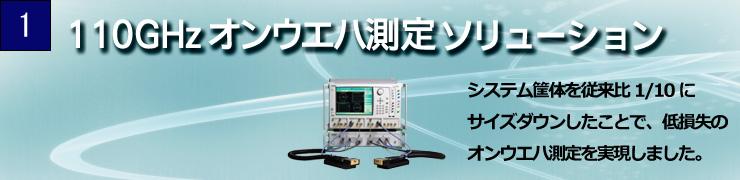 110GHzオンウエハ測定ソリューション システム筐体を従来比1/10にサイズダウンしたことで、低損失のオンウエハ測定を実現しました。